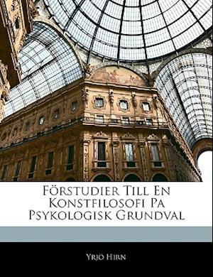 Forstudier Till En Konstfilosofi Pa Psykologisk Grundval af Yrjo Hirn, Yrj Hirn