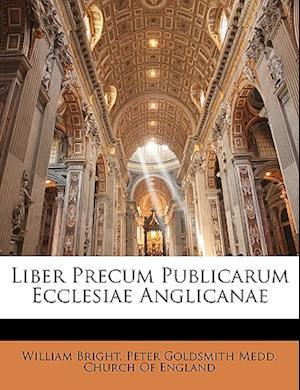 Liber Precum Publicarum Ecclesiae Anglicanae af William Bright, Peter Goldsmith Medd