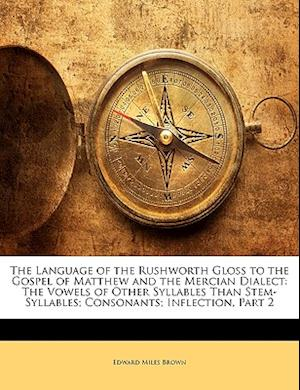 The Language of the Rushworth Gloss to the Gospel of Matthew and the Mercian Dialect af Edward Miles Brown