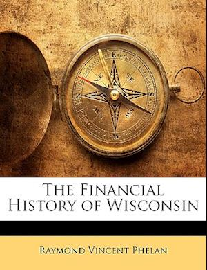 The Financial History of Wisconsin af Raymond Vincent Phelan