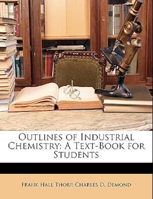 Outlines of Industrial Chemistry af Charles D. Demond, Frank Hall Thorp