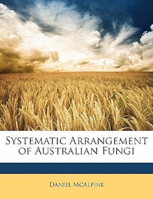 Systematic Arrangement of Australian Fungi af Daniel Mcalpine