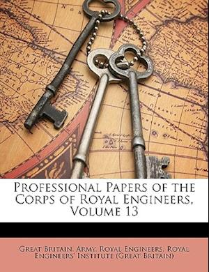 Professional Papers of the Corps of Royal Engineers, Volume 13 af Great Britain Army Royal Engineers