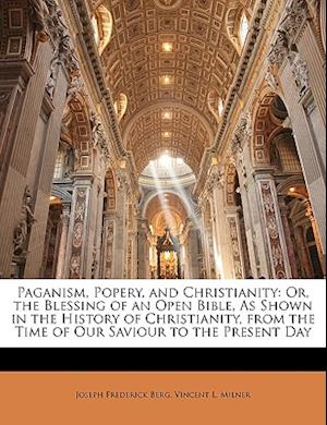 Paganism, Popery, and Christianity af Vincent L. Milner, Joseph Frederick Berg