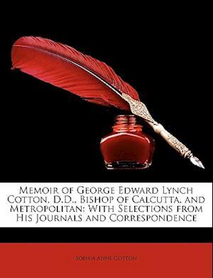 Memoir of George Edward Lynch Cotton, D.D., Bishop of Calcutta, and Metropolitan af Sophia Anne Cotton