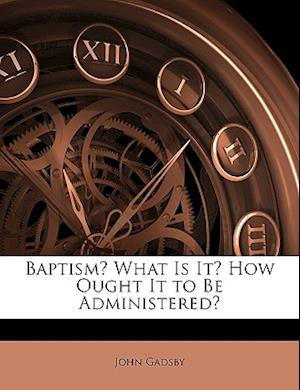 Baptism? What Is It? How Ought It to Be Administered? af John Gadsby