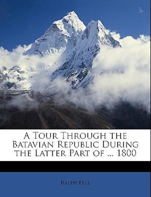 A Tour Through the Batavian Republic During the Latter Part of ... 1800 af Ralph Fell
