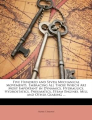 Five Hundred and Seven Mechanical Movements, Embracing All Those Which Are Most Important in Dynamics, Hydraulics, Hydrostatics, Pneumatics, Steam Eng af Henry T. Brown