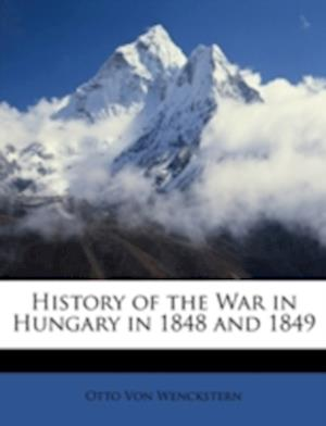History of the War in Hungary in 1848 and 1849 af Otto Von Wenckstern