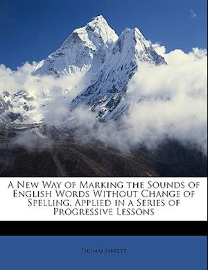 A New Way of Marking the Sounds of English Words Without Change of Spelling, Applied in a Series of Progressive Lessons af Thomas Jarrett
