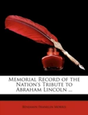 Memorial Record of the Nation's Tribute to Abraham Lincoln ... af Benjamin Franklin Morris
