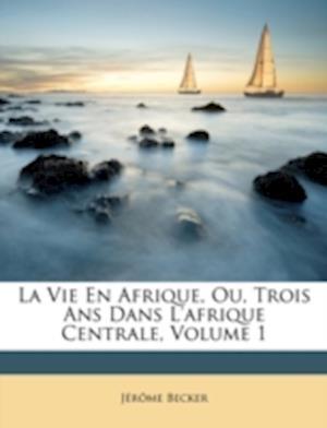 La Vie En Afrique, Ou, Trois ANS Dans L'Afrique Centrale, Volume 1 af Jerome Becker, Jrme Becker