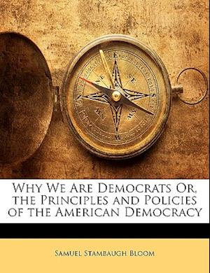 Why We Are Democrats Or, the Principles and Policies of the American Democracy af Samuel Stambaugh Bloom