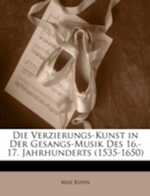 Die Verzierungs-Kunst in Der Gesangs-Musik Des 16.-17. Jahrhunderts (1535-1650) af Max Kuhn