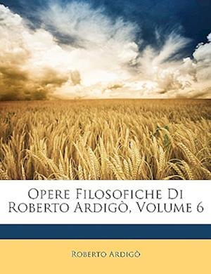 Opere Filosofiche Di Roberto Ardigo, Volume 6 af Roberto Ardig, Roberto Ardigo