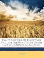 Traite Pratique de Phototypie, Ou, Impression A L'Encre Grasse Sur Une Couche de Gelatine af Leon Vidal, Lon Vidal