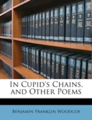 In Cupid's Chains, and Other Poems af Benjamin Franklin Woodcox