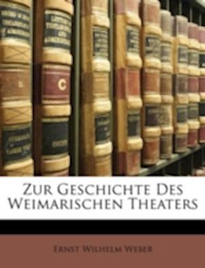 Zur Geschichte Des Weimarischen Theaters Von Dr. E. W. Weber. af Ernst Wilhelm Weber
