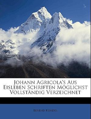 M. Johann Agricola's Aus Eisleben Schriften Moglichst Vollstandig Verzeichnet af Berend Kordes