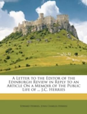 A Letter to the Editor of the Edinburgh Review in Reply to an Article on a Memoir of the Public Life of ... J.C. Herries af John Charles Herries, Edward Herries
