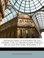 Apuntes Para La Historia de Las Letras y de La Instruccion Publica de La Isla de Cuba, Volumes 1-3 af Antonio Bachiller y. Morales