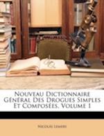 Nouveau Dictionnaire General Des Drogues Simples Et Composees, Volume 1 af Nicolas Lemery