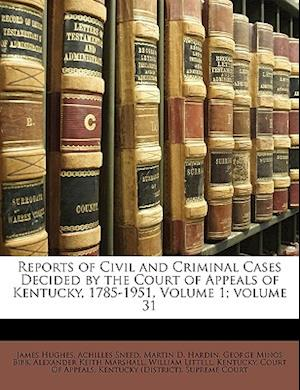 Reports of Civil and Criminal Cases Decided by the Court of Appeals of Kentucky, 1785-1951, Volume 1;volume 31 af James Hughes, Achilles Sneed
