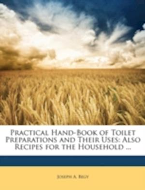 Practical Hand-Book of Toilet Preparations and Their Uses af Joseph A. Begy