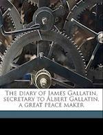 The Diary of James Gallatin, Secretary to Albert Gallatin, a Great Peace Maker af James Gallatin
