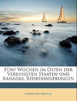 Funf Wochen Im Osten Der Vereinigten Staaten Und Kanadas, Reiseerinnerungen af Alexander Francke