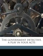 The Government Detective, a Play in Four Acts af Bernard Francis Moore