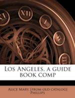 Los Angeles, a Guide Book Comp af Alice Mary Phillips