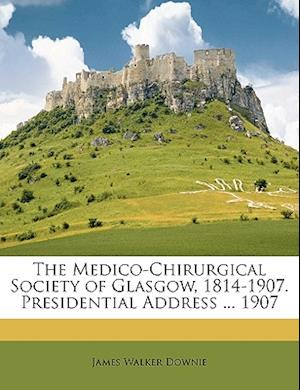 The Medico-Chirurgical Society of Glasgow, 1814-1907. Presidential Address ... 1907 af James Walker Downie