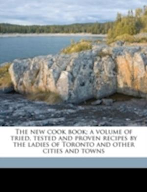 The New Cook Book; A Volume of Tried, Tested and Proven Recipes by the Ladies of Toronto and Other Cities and Towns af Grace E. Denison