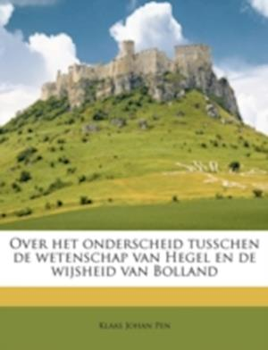 Over Het Onderscheid Tusschen de Wetenschap Van Hegel En de Wijsheid Van Bolland af Klaas Johan Pen
