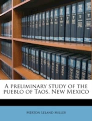 A Preliminary Study of the Pueblo of Taos, New Mexico af Merton Leland Miller
