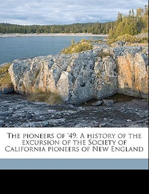 The Pioneers of '49. a History of the Excursion of the Society of California Pioneers of New England af Nicholas Ball