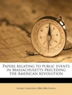 Papers Relating to Public Events in Massachusetts Preceding the American Revolution af Alfred Langdon 1804-1884 Elwyn