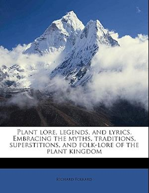 Plant Lore, Legends, and Lyrics. Embracing the Myths, Traditions, Superstitions, and Folk-Lore of the Plant Kingdom Volume and Lyrics. af Richard Folkard