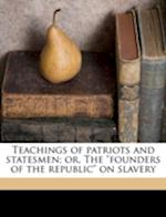 Teachings of Patriots and Statesmen; Or, the Founders of the Republic on Slavery af Ezra B. Chase