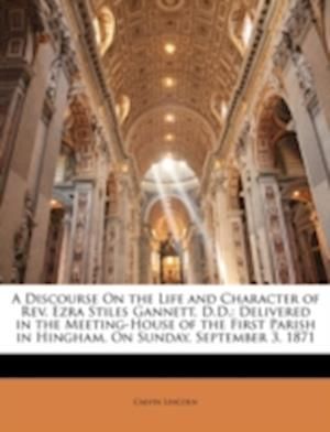 A   Discourse on the Life and Character of REV. Ezra Stiles Gannett, D.D. af Calvin Lincoln