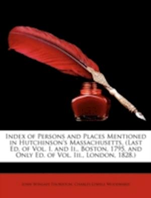 Index of Persons and Places Mentioned in Hutchinson's Massachusetts, (Last Ed. of Vol. I. and II., Boston, 1795, and Only Ed. of Vol. III., London, 18 af Charles Lowell Woodward, John Wingate Thornton