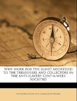Why Work for the Slave? Addressed to the Treasurers and Collectors in the Anti-Slavery Cent-A-Week Societies af Nathaniel Southard