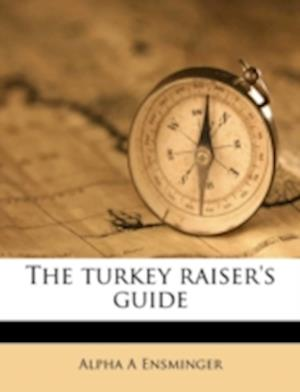 The Turkey Raiser's Guide af Alpha A. Ensminger