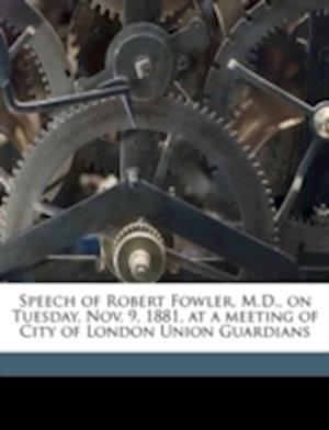 Speech of Robert Fowler, M.D., on Tuesday, Nov. 9, 1881, at a Meeting of City of London Union Guardians Volume Talbot Collection of British Pamphlets af Robert Fowler