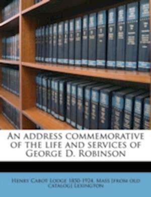 An Address Commemorative of the Life and Services of George D. Robinson af Mass Lexington, Henry Cabot Lodge