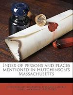 Index of Persons and Places Mentioned in Hutchinson's Massachusetts af Charles Lowell Woodward, John Wingate Thornton