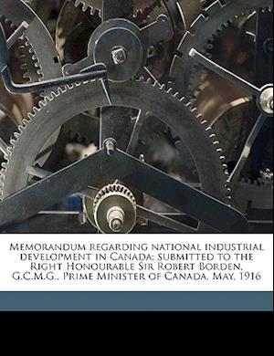 Memorandum Regarding National Industrial Development in Canada; Submitted to the Right Honourable Sir Robert Borden, G.C.M.G., Prime Minister of Canad af Robert Laird Borden