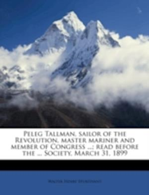 Peleg Tallman, Sailor of the Revolution, Master Mariner and Member of Congress ...; Read Before the ... Society, March 31, 1899 af Walter Henry Sturtevant