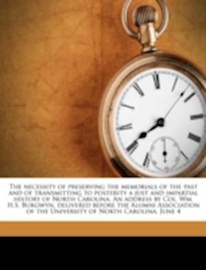 The Necessity of Preserving the Memorials of the Past and of Transmitting to Posterity a Just and Impartial History of North Carolina. an Address by C af William Hyslop Sumner Burgwyn, Ya Pamphlet Collection Dlc